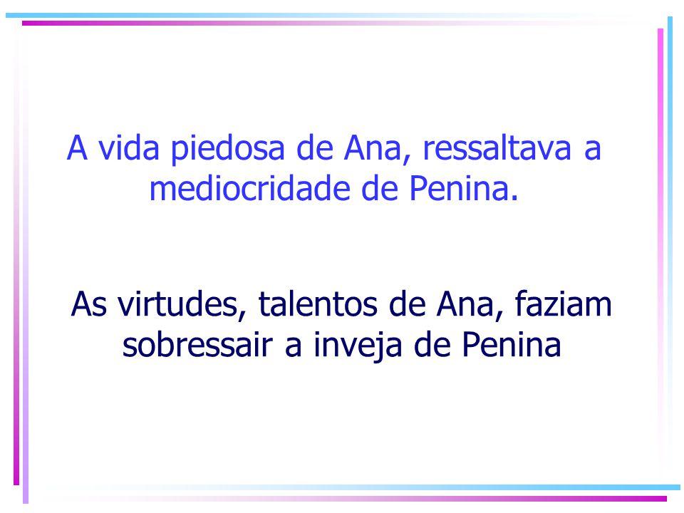 A vida piedosa de Ana, ressaltava a mediocridade de Penina. As virtudes, talentos de Ana, faziam sobressair a inveja de Penina