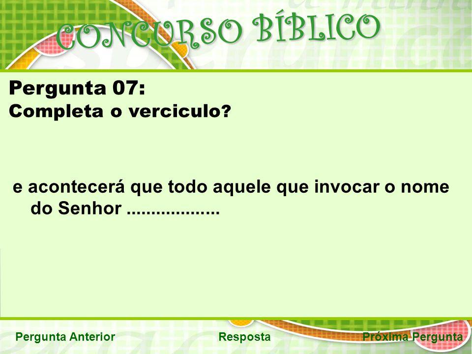 CONCURSO BÍBLICO Pergunta AnteriorRespostaPróxima Pergunta Pergunta 07: Completa o verciculo ? e acontecerá que todo aquele que invocar o nome do Senh