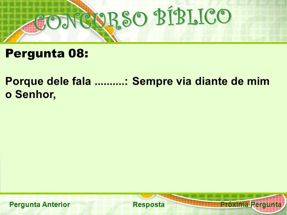 CONCURSO BÍBLICO Pergunta AnteriorRespostaPróxima Pergunta Pergunta 08: Porque dele fala..........: Sempre via diante de mim o Senhor,
