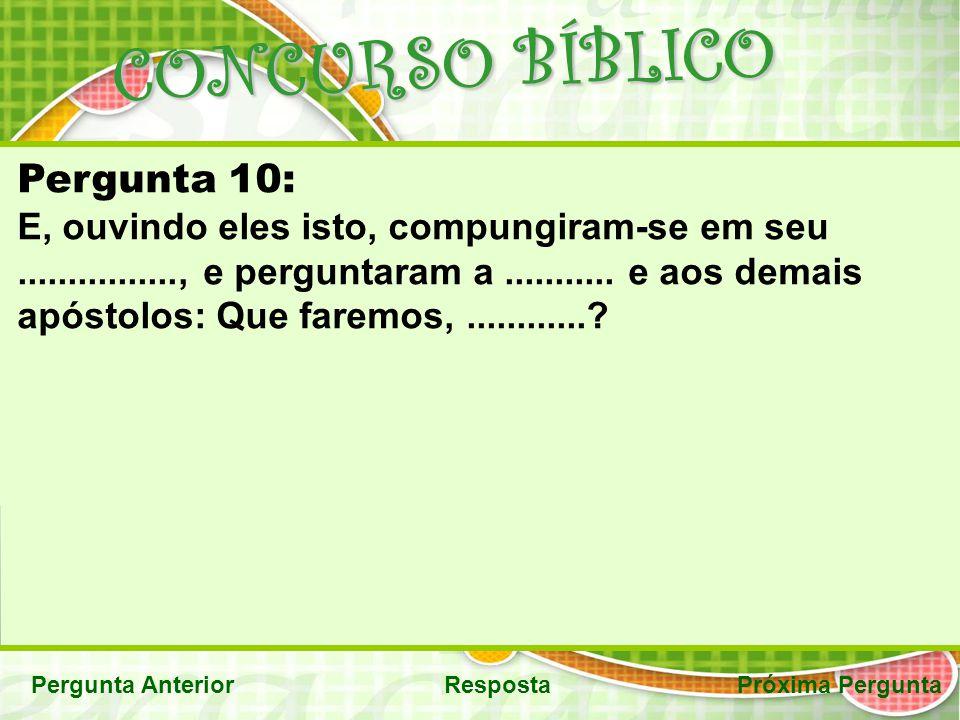 CONCURSO BÍBLICO Pergunta AnteriorRespostaPróxima Pergunta Pergunta 10: E, ouvindo eles isto, compungiram-se em seu................, e perguntaram a..