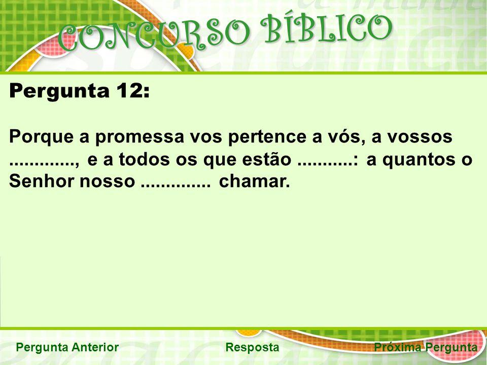CONCURSO BÍBLICO Pergunta AnteriorRespostaPróxima Pergunta Pergunta 12: Porque a promessa vos pertence a vós, a vossos............., e a todos os que