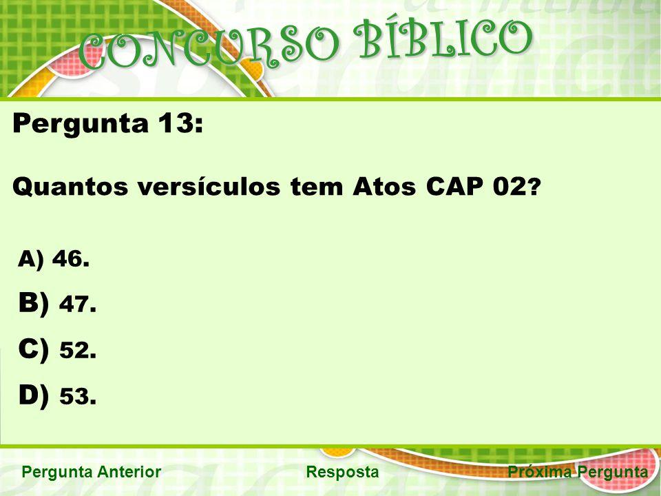CONCURSO BÍBLICO Pergunta AnteriorRespostaPróxima Pergunta Pergunta 13: Quantos versículos tem Atos CAP 02 ? A) 46. B) 47. C) 52. D) 53.