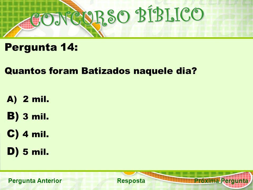 CONCURSO BÍBLICO Pergunta AnteriorRespostaPróxima Pergunta Pergunta 14: Quantos foram Batizados naquele dia? A) 2 mil. B) 3 mil. C) 4 mil. D) 5 mil.