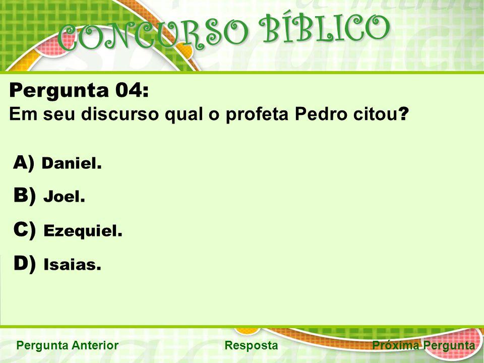 CONCURSO BÍBLICO Próxima PerguntaPergunta AnteriorResposta Pergunta 04: Em seu discurso qual o profeta Pedro citou ? A) Daniel. B) Joel. C) Ezequiel.