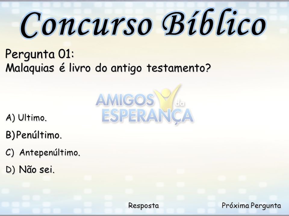 Próxima Pergunta Próxima Pergunta Resposta Pergunta 01: Malaquias é livro do antigo testamento? A) Ultimo. B)Penúltimo. C) Antepenúltimo. D) Não sei.