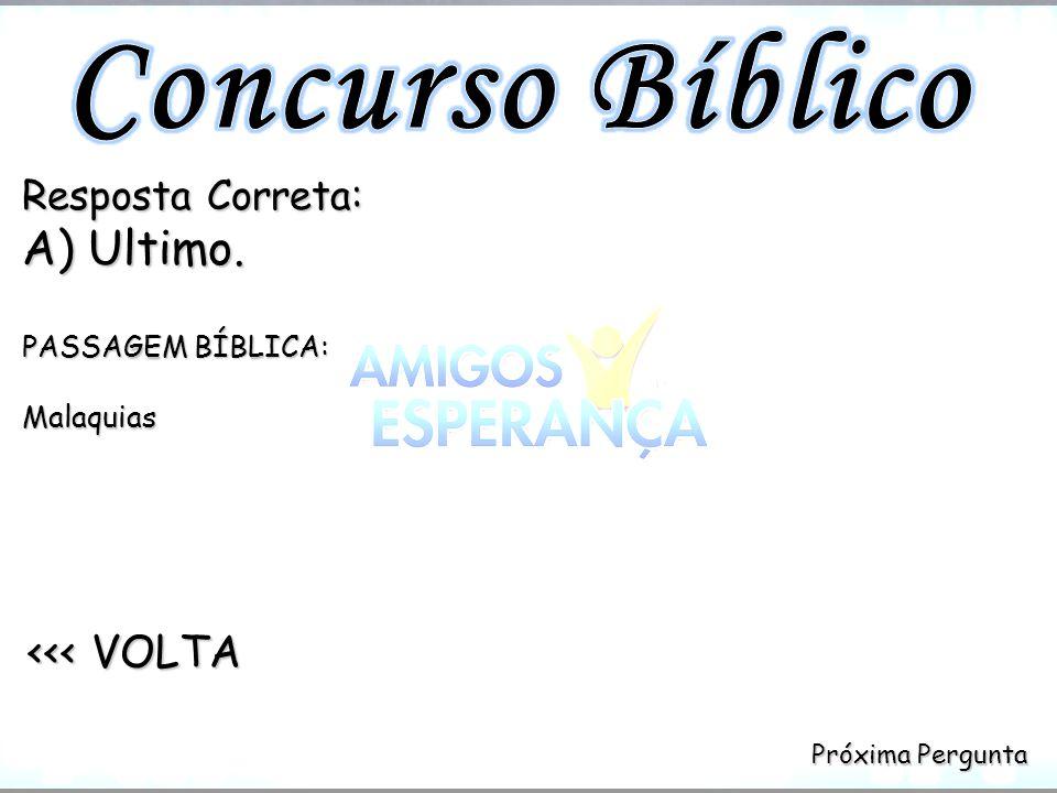 Próxima Pergunta Próxima Pergunta <<< VOLTA <<< VOLTA Resposta Correta: A) Ultimo. PASSAGEM BÍBLICA: Malaquias