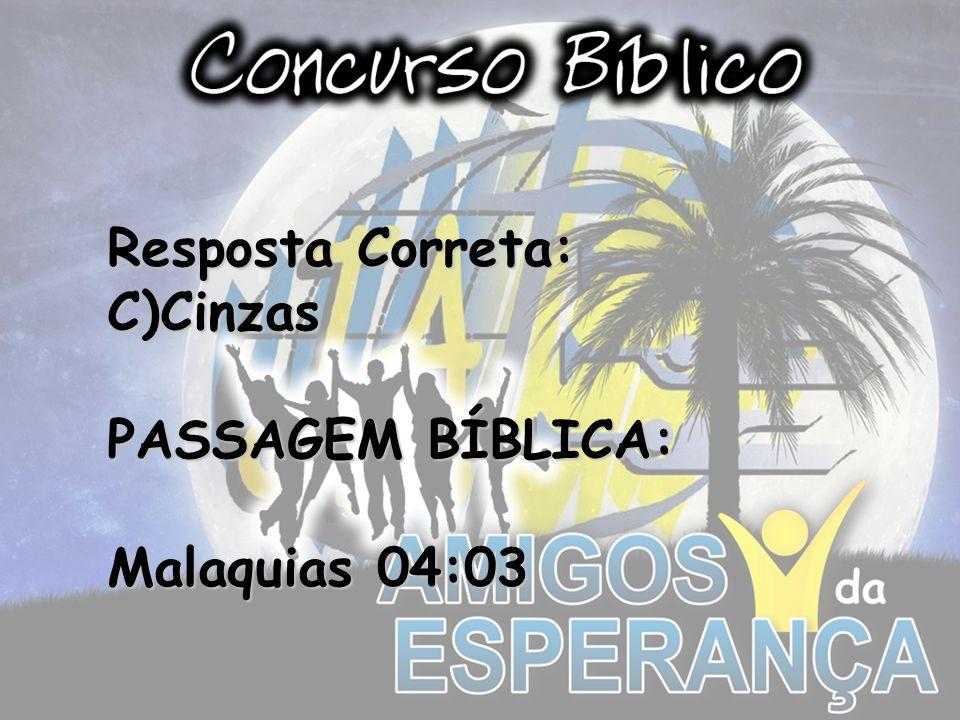 Resposta Correta: C)Cinzas PASSAGEM BÍBLICA: Malaquias 04:03
