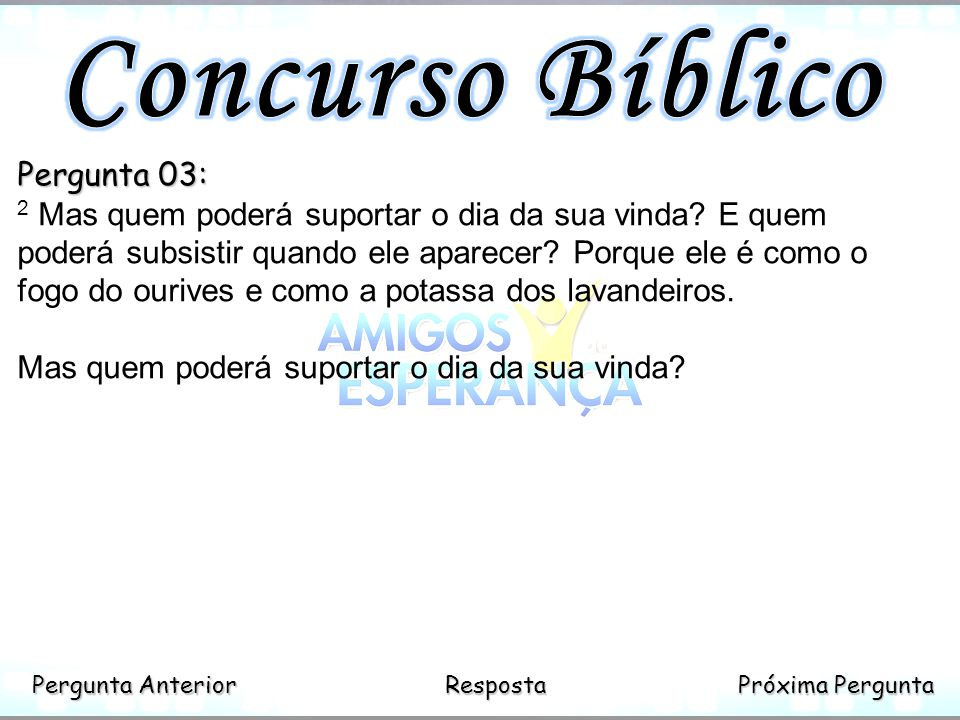Próxima Pergunta Próxima Pergunta Anterior Pergunta Anterior Resposta Pergunta 03: 2 Mas quem poderá suportar o dia da sua vinda? E quem poderá subsis