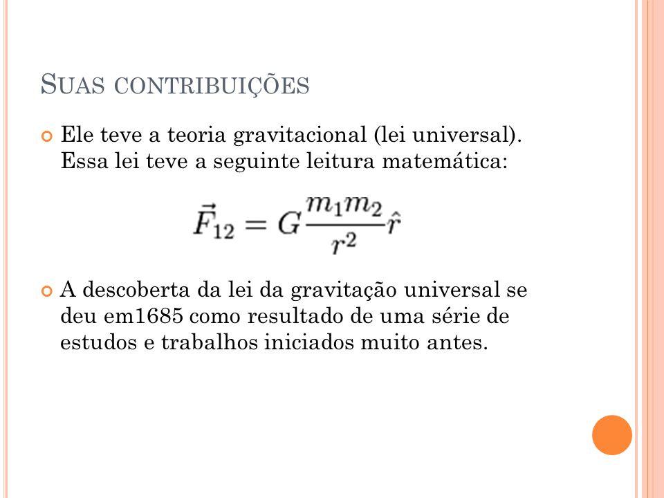 S UAS CONTRIBUIÇÕES Ele teve a teoria gravitacional (lei universal). Essa lei teve a seguinte leitura matemática: A descoberta da lei da gravitação un
