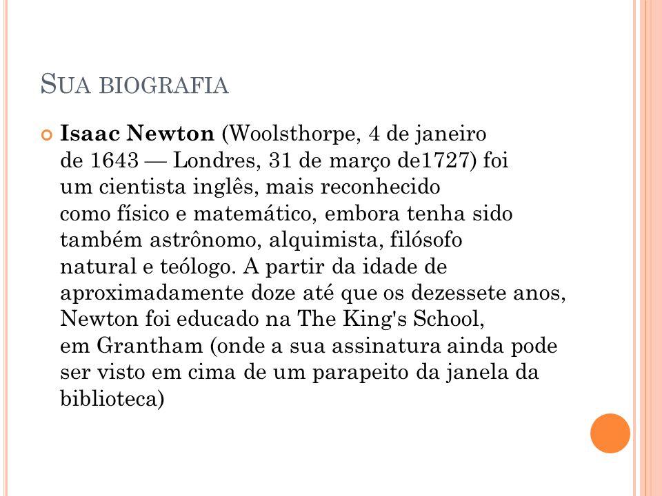 S UA BIOGRAFIA Isaac Newton (Woolsthorpe, 4 de janeiro de 1643 Londres, 31 de março de1727) foi um cientista inglês, mais reconhecido como físico e ma