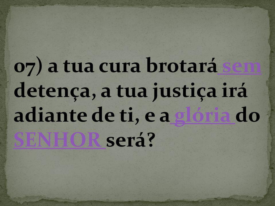 07) a tua cura brotará sem detença, a tua justiça irá adiante de ti, e a glória do SENHOR será? sem glória SENHOR