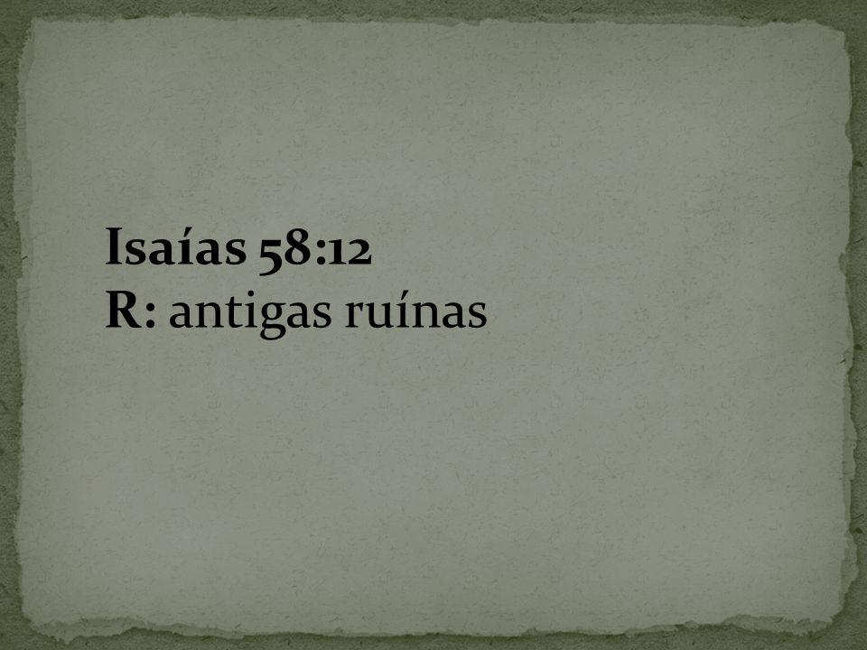 Isaías 58:12 R: antigas ruínas