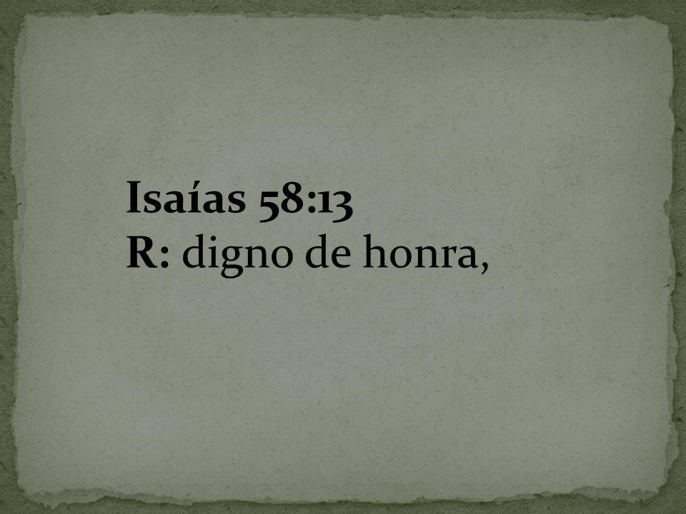 Isaías 58:13 R: digno de honra,