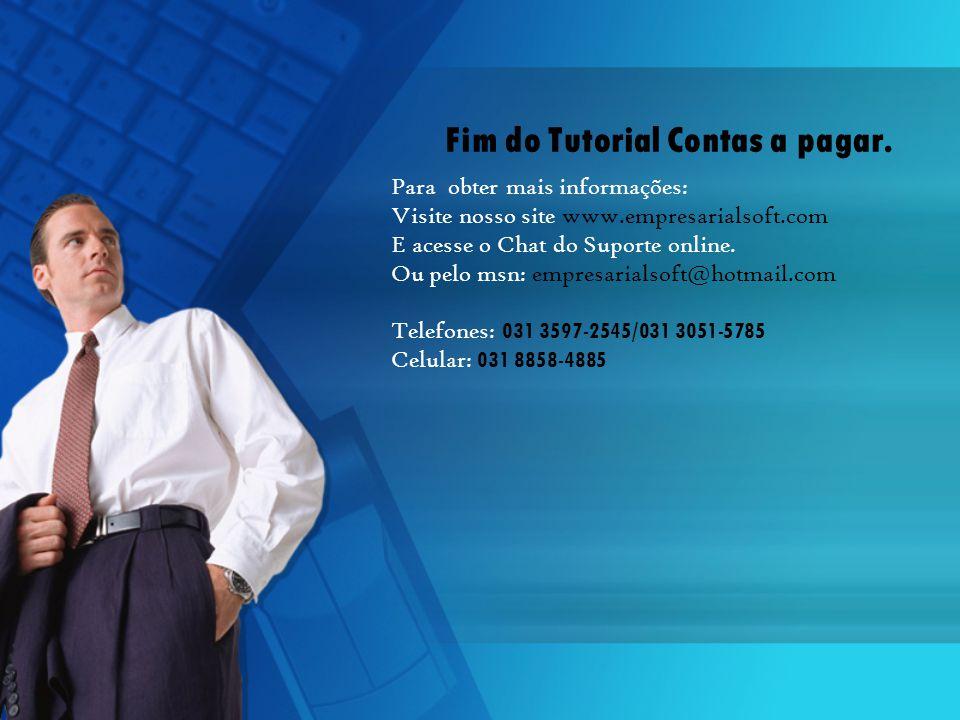 Fim do Tutorial Contas a pagar. Para obter mais informações: Visite nosso site www.empresarialsoft.com E acesse o Chat do Suporte online. Ou pelo msn:
