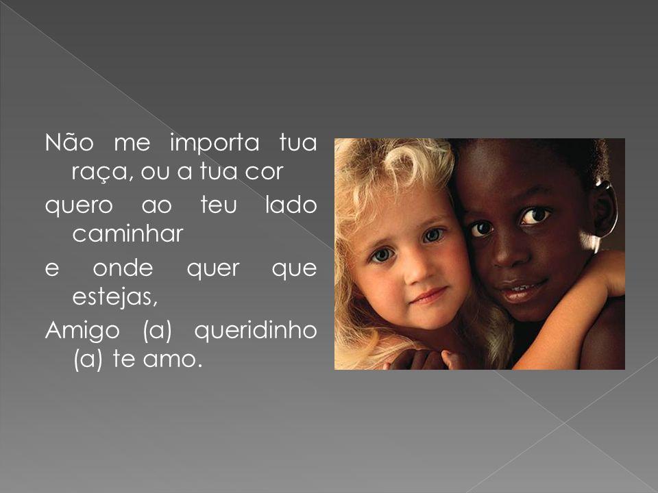 Não me importa tua raça, ou a tua cor quero ao teu lado caminhar e onde quer que estejas, Amigo (a) queridinho (a) te amo.