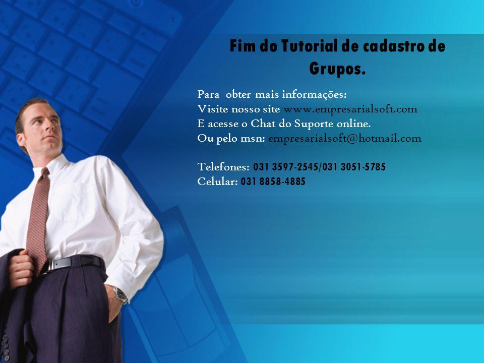 Fim do Tutorial de cadastro de Grupos. Para obter mais informações: Visite nosso site www.empresarialsoft.com E acesse o Chat do Suporte online. Ou pe