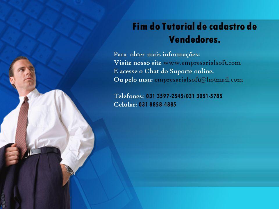 Fim do Tutorial de cadastro de Vendedores. Para obter mais informações: Visite nosso site www.empresarialsoft.com E acesse o Chat do Suporte online. O