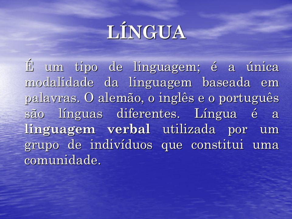 LÍNGUA É um tipo de linguagem; é a única modalidade da linguagem baseada em palavras. O alemão, o inglês e o português são línguas diferentes. Língua
