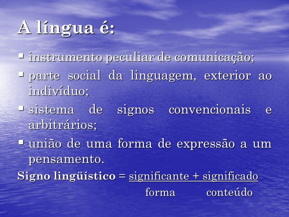 A língua é: instrumento peculiar de comunicação; instrumento peculiar de comunicação; parte social da linguagem, exterior ao indivíduo; parte social da linguagem, exterior ao indivíduo; sistema de signos convencionais e arbitrários; sistema de signos convencionais e arbitrários; união de uma forma de expressão a um pensamento.