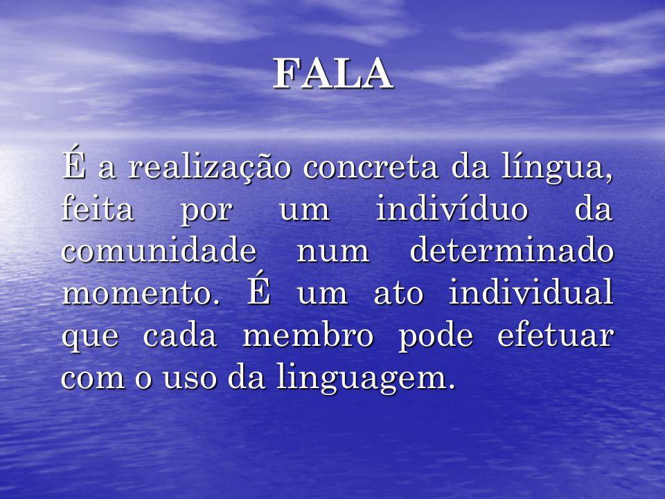 FALA É a realização concreta da língua, feita por um indivíduo da comunidade num determinado momento.
