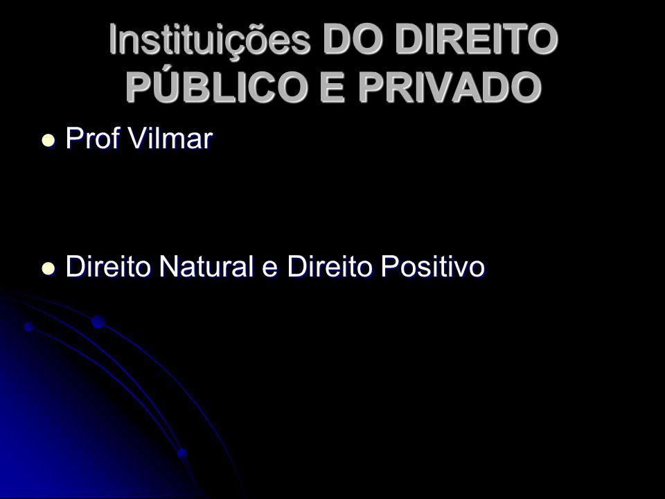 Instituições DO DIREITO PÚBLICO E PRIVADO Prof Vilmar Prof Vilmar Direito Natural e Direito Positivo Direito Natural e Direito Positivo