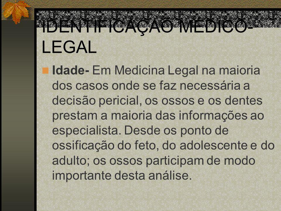 IDENTIFICAÇAÕ MÉDICO- LEGAL Idade- Em Medicina Legal na maioria dos casos onde se faz necessária a decisão pericial, os ossos e os dentes prestam a ma