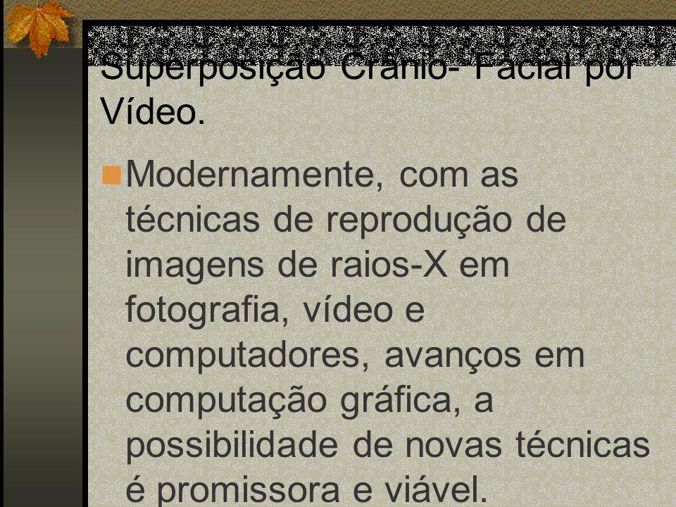 Superposição Crânio- Facial por Vídeo. Modernamente, com as técnicas de reprodução de imagens de raios-X em fotografia, vídeo e computadores, avanços