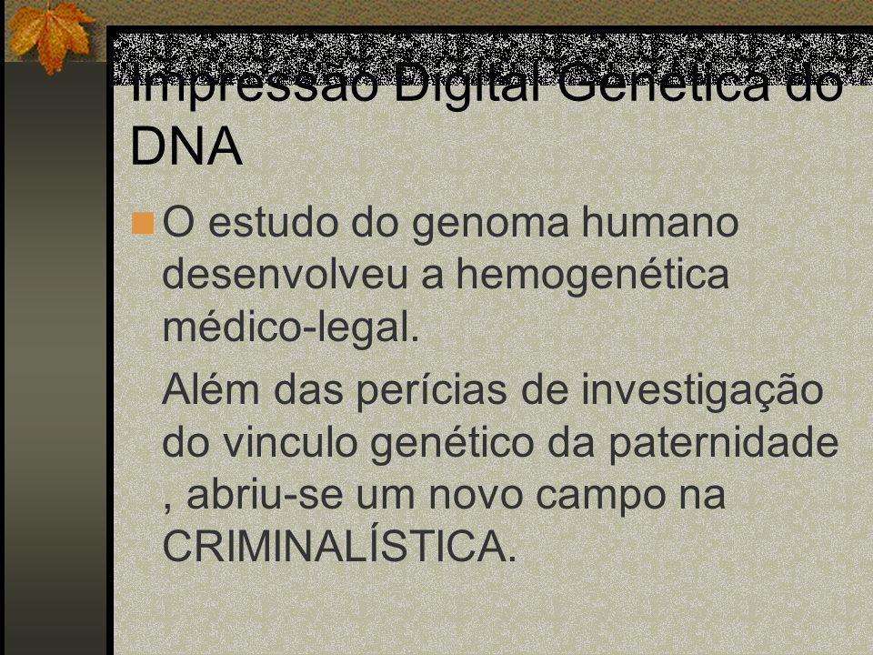 Impressão Digital Genética do DNA O estudo do genoma humano desenvolveu a hemogenética médico-legal. Além das perícias de investigação do vinculo gené