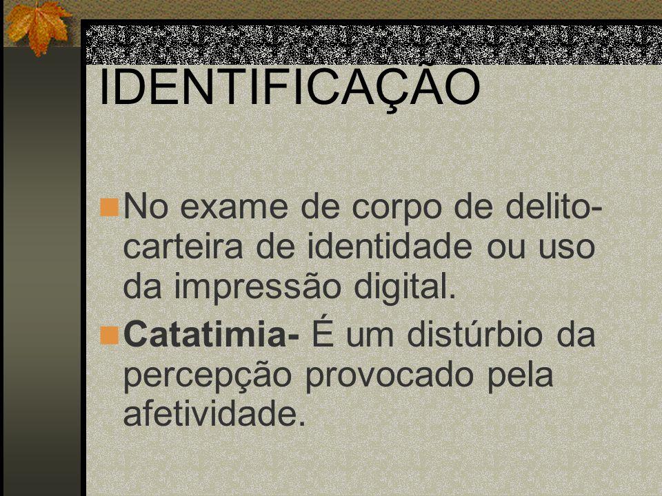IDENTIFICAÇÃO No exame de corpo de delito- carteira de identidade ou uso da impressão digital. Catatimia- É um distúrbio da percepção provocado pela a