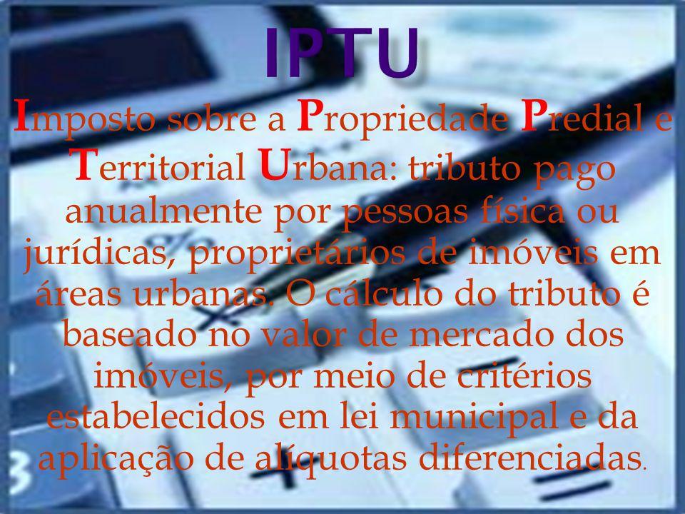I mposto sobre a P ropriedade P redial e T erritorial U rbana: tributo pago anualmente por pessoas física ou jurídicas, proprietários de imóveis em áreas urbanas.