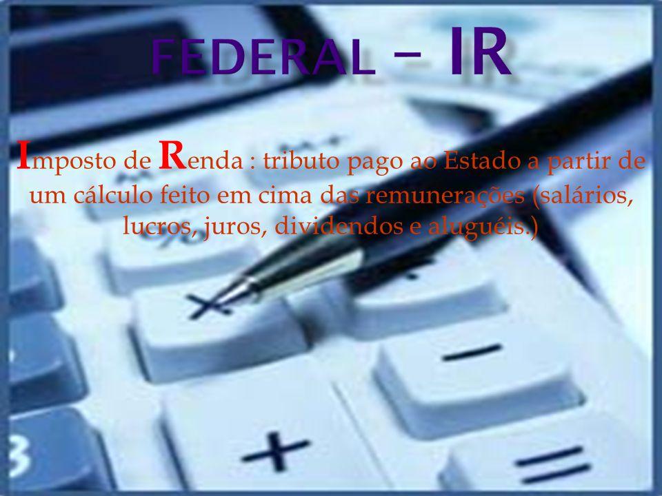 I mposto de R enda : tributo pago ao Estado a partir de um cálculo feito em cima das remunerações (salários, lucros, juros, dividendos e aluguéis.)