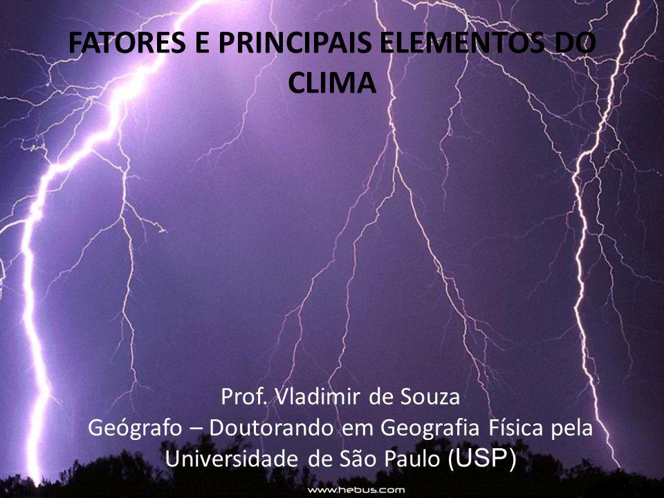 FATORES E PRINCIPAIS ELEMENTOS DO CLIMA Prof. Vladimir de Souza Geógrafo – Doutorando em Geografia Física pela Universidade de São Paulo ( USP)