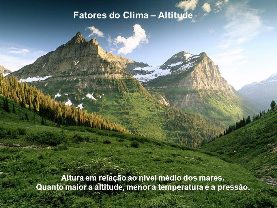 Fatores do Clima – Altitude Altura em relação ao nível médio dos mares. Quanto maior a altitude, menor a temperatura e a pressão.