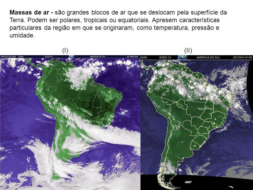 Massas de ar - são grandes blocos de ar que se deslocam pela superfície da Terra. Podem ser polares, tropicais ou equatoriais. Apresem características