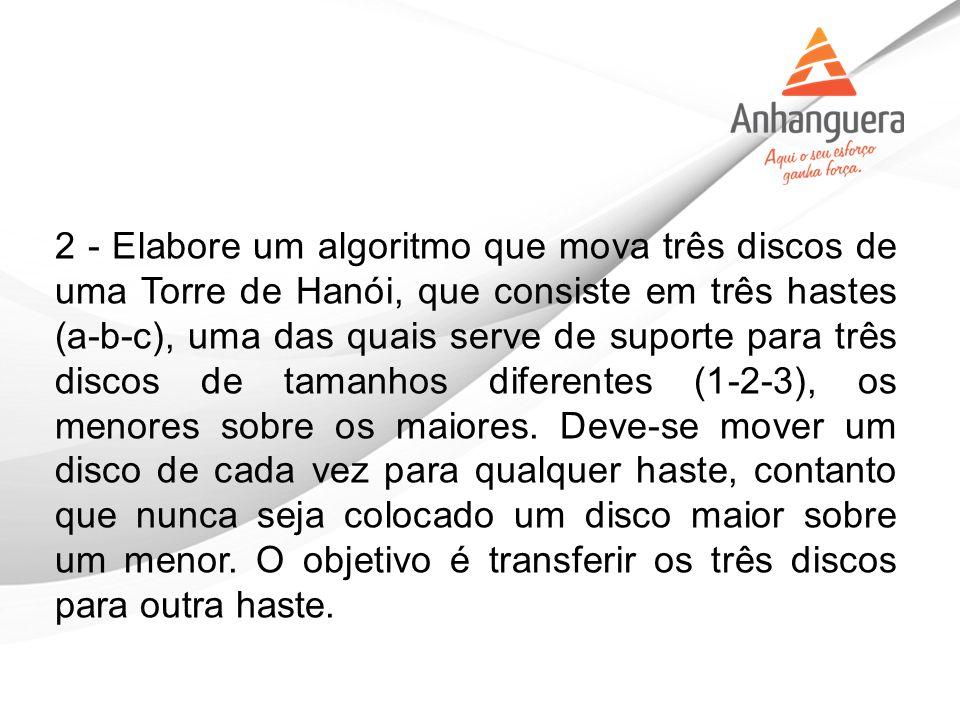 2 - Elabore um algoritmo que mova três discos de uma Torre de Hanói, que consiste em três hastes (a-b-c), uma das quais serve de suporte para três dis