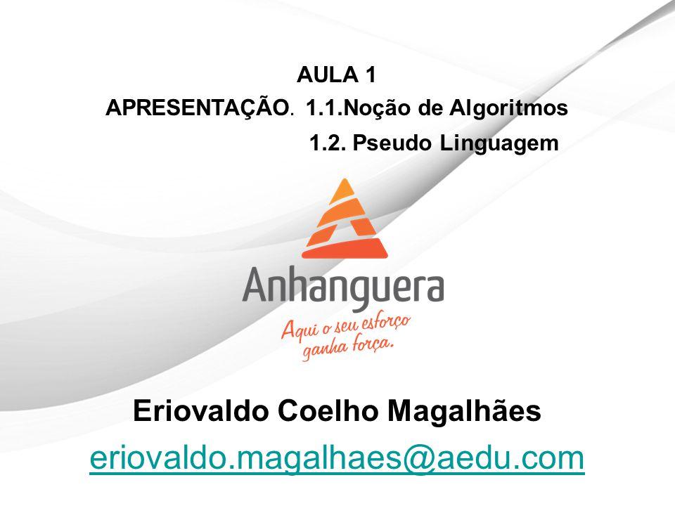 AULA 1 APRESENTAÇÃO. 1.1.Noção de Algoritmos 1.2. Pseudo Linguagem Eriovaldo Coelho Magalhães eriovaldo.magalhaes@aedu.com