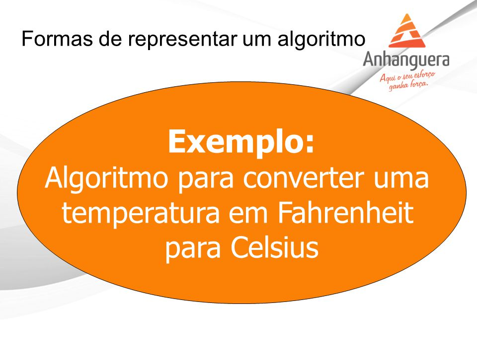 Exemplo: Algoritmo para converter uma temperatura em Fahrenheit para Celsius Formas de representar um algoritmo