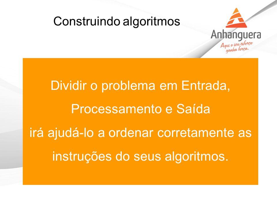 Construindo algoritmos Dividir o problema em Entrada, Processamento e Saída irá ajudá-lo a ordenar corretamente as instruções do seus algoritmos.
