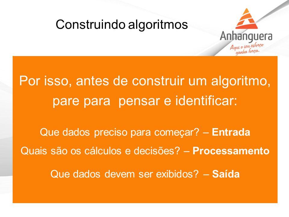 Construindo algoritmos Por isso, antes de construir um algoritmo, pare para pensar e identificar: Que dados preciso para começar? – Entrada Quais são