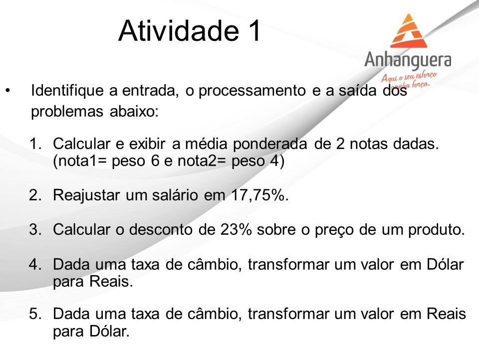 Atividade 1 Identifique a entrada, o processamento e a saída dos problemas abaixo: 1.Calcular e exibir a média ponderada de 2 notas dadas. (nota1= pes