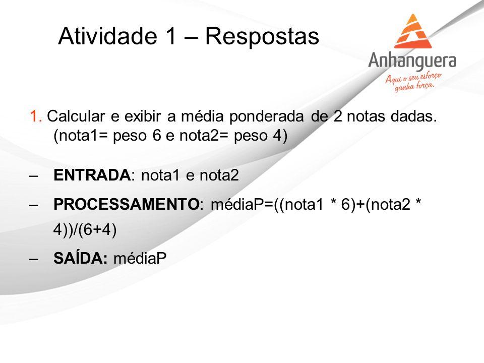 Atividade 1 – Respostas 1. Calcular e exibir a média ponderada de 2 notas dadas. (nota1= peso 6 e nota2= peso 4) –ENTRADA: nota1 e nota2 –PROCESSAMENT