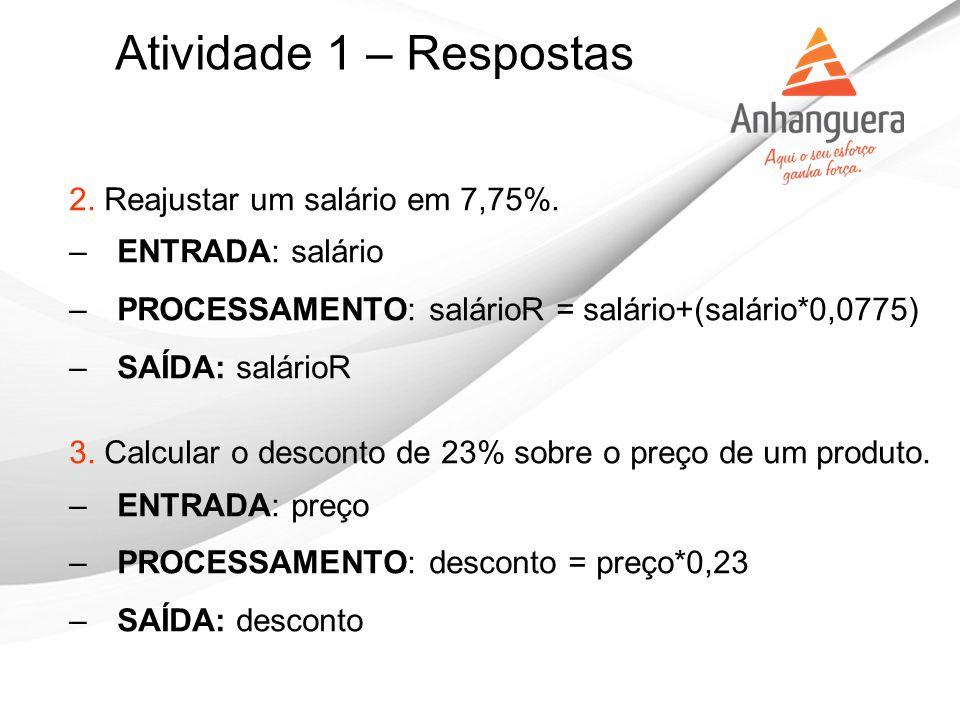 Atividade 1 – Respostas 2. Reajustar um salário em 7,75%. –ENTRADA: salário –PROCESSAMENTO: salárioR = salário+(salário*0,0775) –SAÍDA: salárioR 3. Ca