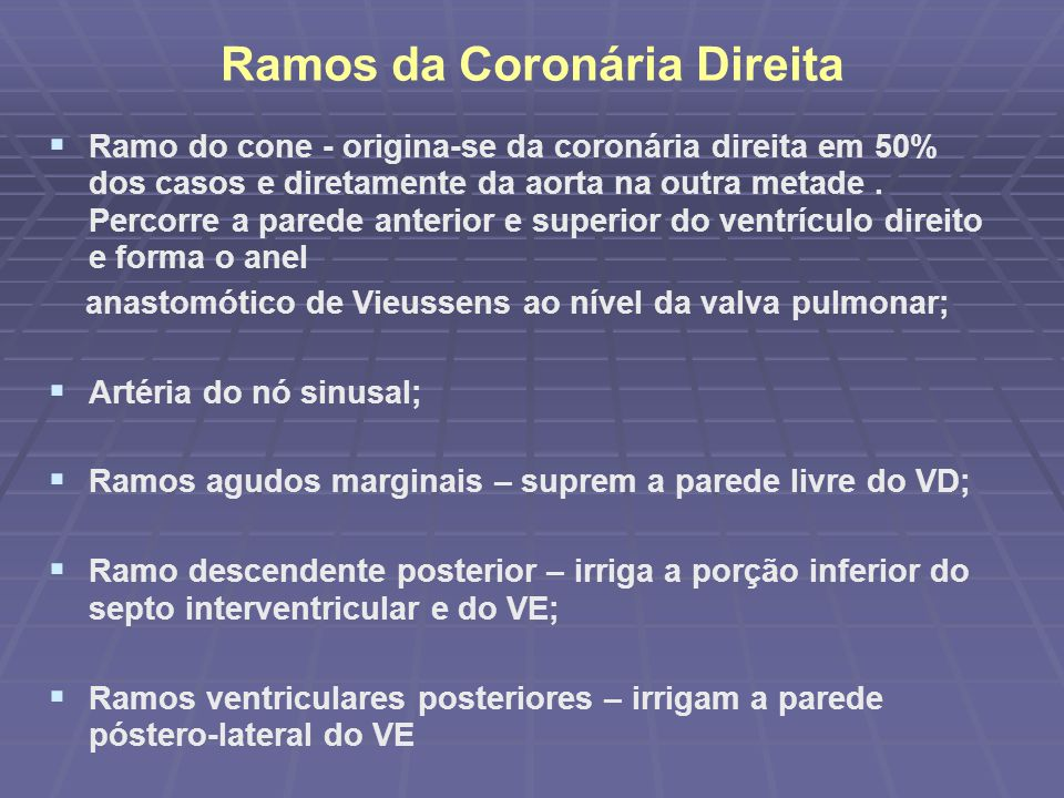Ramos da Coronária Direita Ramo do cone - origina-se da coronária direita em 50% dos casos e diretamente da aorta na outra metade. Percorre a parede a
