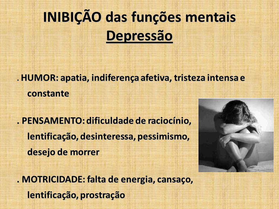 INIBIÇÃO das funções mentais Depressão. HUMOR: apatia, indiferença afetiva, tristeza intensa e constante. PENSAMENTO: dificuldade de raciocínio, lenti