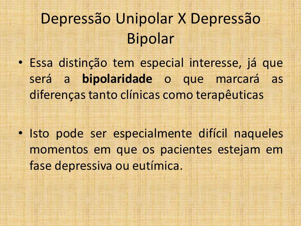 Depressão Unipolar X Depressão Bipolar Essa distinção tem especial interesse, já que será a bipolaridade o que marcará as diferenças tanto clínicas co