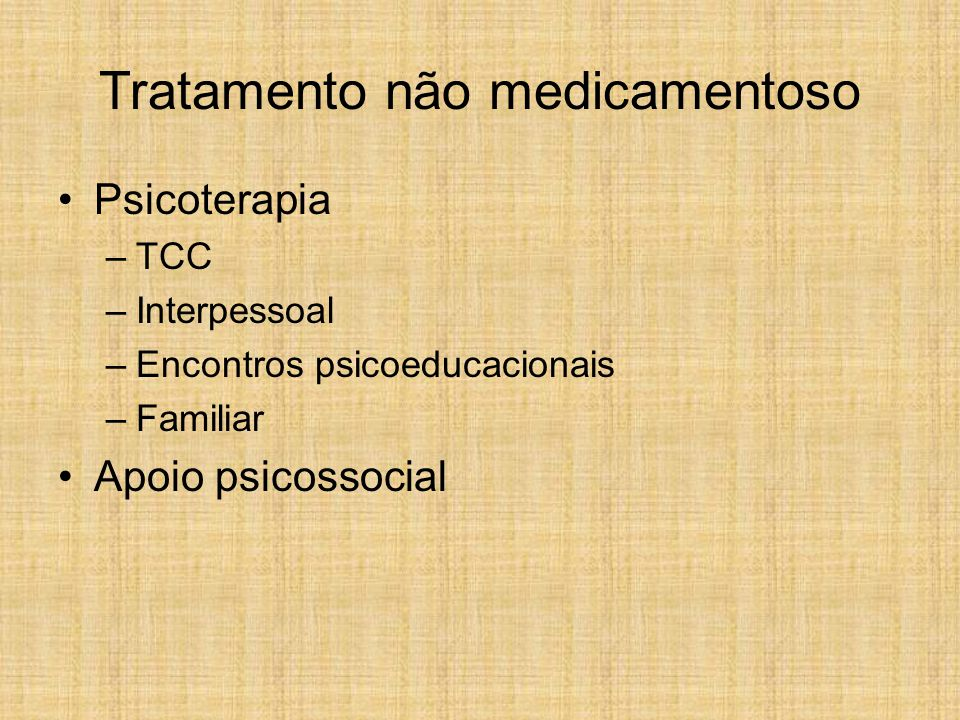 Tratamento não medicamentoso Psicoterapia –TCC –Interpessoal –Encontros psicoeducacionais –Familiar Apoio psicossocial