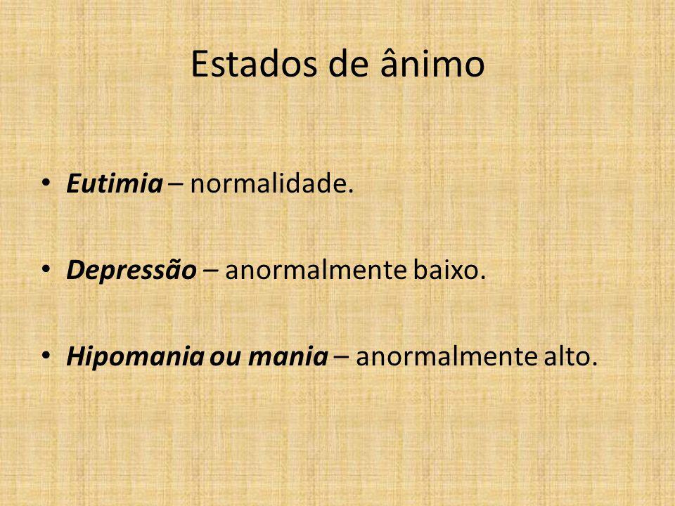 Estados de ânimo Eutimia – normalidade. Depressão – anormalmente baixo. Hipomania ou mania – anormalmente alto.