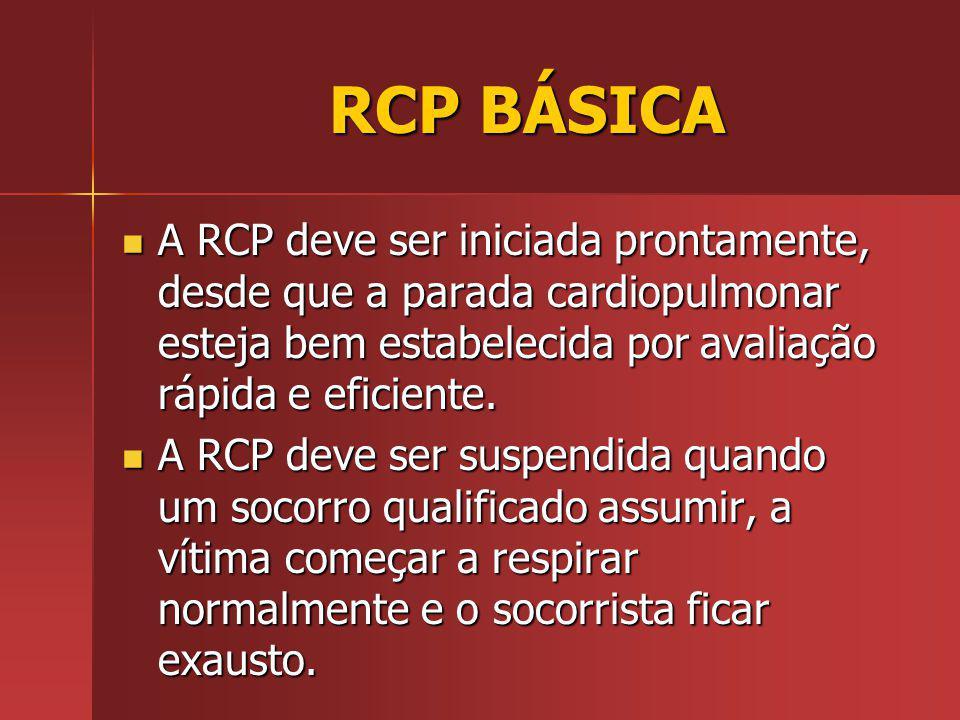 RCP BÁSICA RCP BÁSICA A RCP deve ser iniciada prontamente, desde que a parada cardiopulmonar esteja bem estabelecida por avaliação rápida e eficiente.