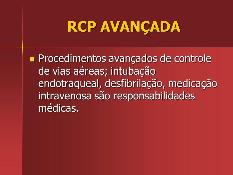 RCP AVANÇADA RCP AVANÇADA Procedimentos avançados de controle de vias aéreas; intubação endotraqueal, desfibrilação, medicação intravenosa são responsabilidades médicas.