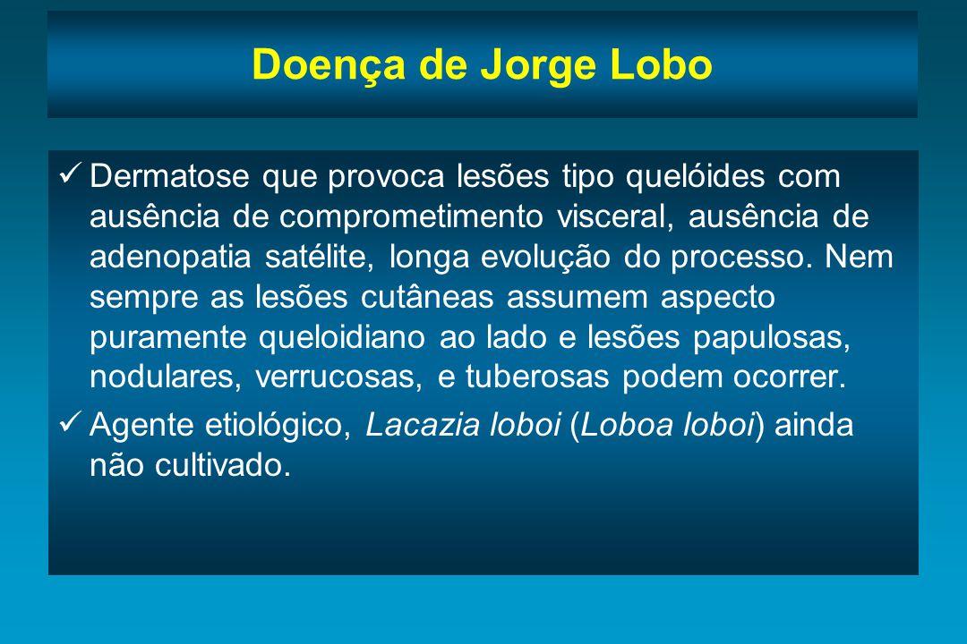 Doença de Jorge Lobo Dermatose que provoca lesões tipo quelóides com ausência de comprometimento visceral, ausência de adenopatia satélite, longa evol